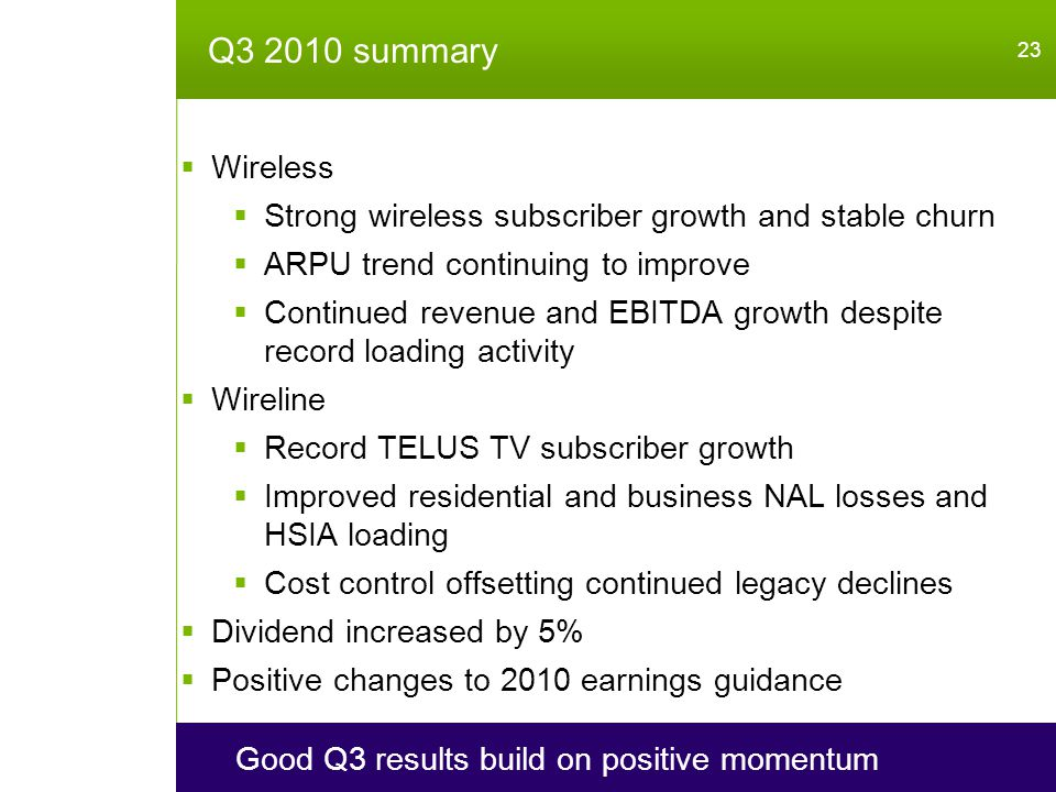 Q3 2010 summary 23 Good Q3 results build on positive momentum  Wireless  Strong wireless subscriber growth and stable churn  ARPU trend continuing to improve  Continued revenue and EBITDA growth despite record loading activity  Wireline  Record TELUS TV subscriber growth  Improved residential and business NAL losses and HSIA loading  Cost control offsetting continued legacy declines  Dividend increased by 5%  Positive changes to 2010 earnings guidance