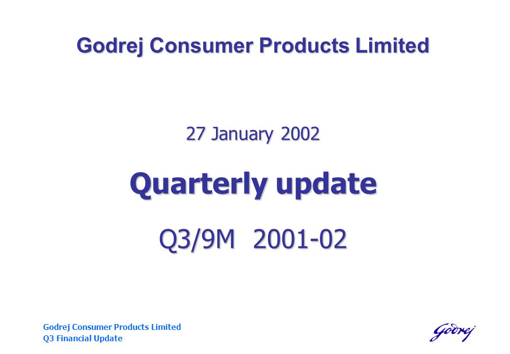 Godrej Consumer Products Limited Q3 Financial Update Godrej Consumer Products Limited 27 January 2002 Quarterly update Q3/9M 2001-02