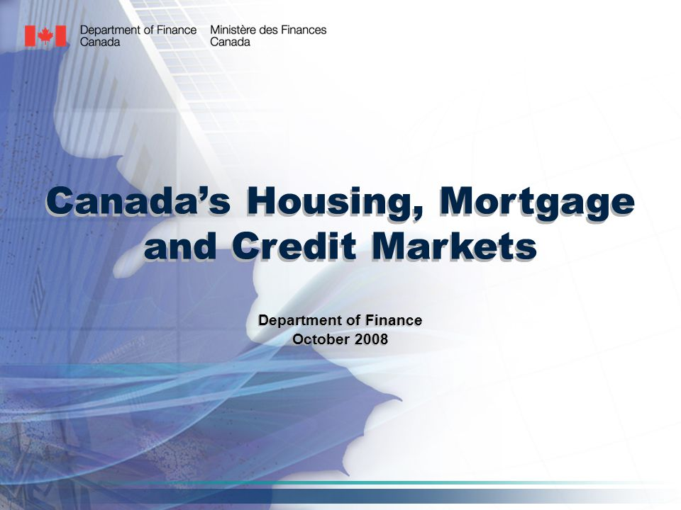 Canada's Housing, Mortgage and Credit Markets Department of Finance October 2008 Department of Finance October 2008
