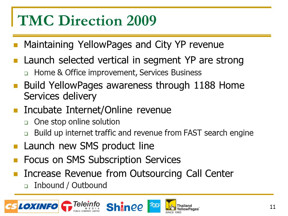 11 TMC Direction 2009 Maintaining YellowPages and City YP revenue Launch selected vertical in segment YP are strong  Home & Office improvement, Services Business Build YellowPages awareness through 1188 Home Services delivery Incubate Internet/Online revenue  One stop online solution  Build up internet traffic and revenue from FAST search engine Launch new SMS product line Focus on SMS Subscription Services Increase Revenue from Outsourcing Call Center  Inbound / Outbound