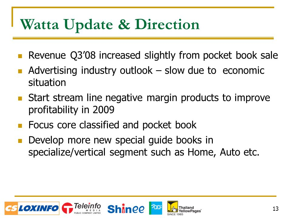 13 Watta Update & Direction Revenue Q3'08 increased slightly from pocket book sale Advertising industry outlook – slow due to economic situation Start stream line negative margin products to improve profitability in 2009 Focus core classified and pocket book Develop more new special guide books in specialize/vertical segment such as Home, Auto etc.