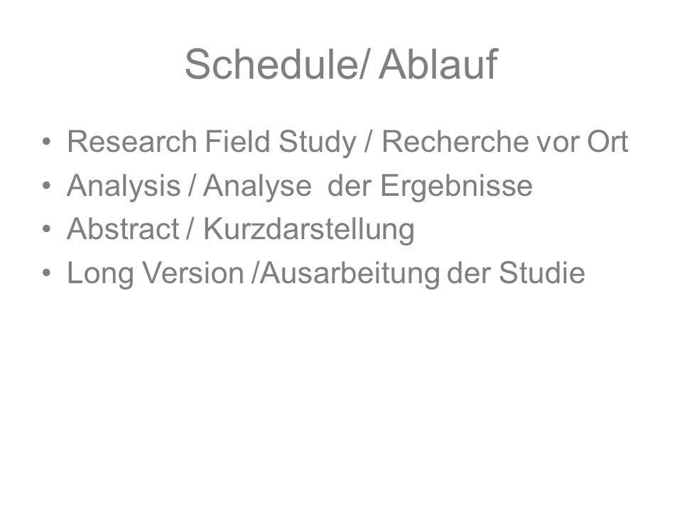 Schedule/ Ablauf Research Field Study / Recherche vor Ort Analysis / Analyse der Ergebnisse Abstract / Kurzdarstellung Long Version /Ausarbeitung der