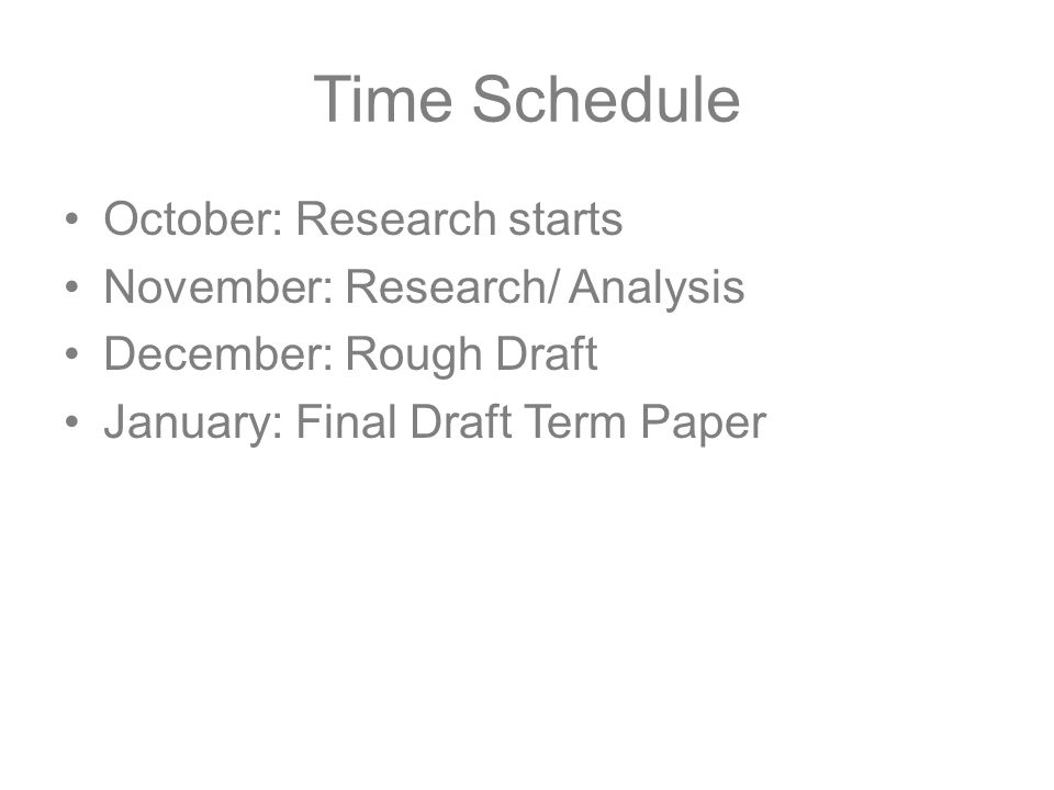 Time Schedule October: Research starts November: Research/ Analysis December: Rough Draft January: Final Draft Term Paper
