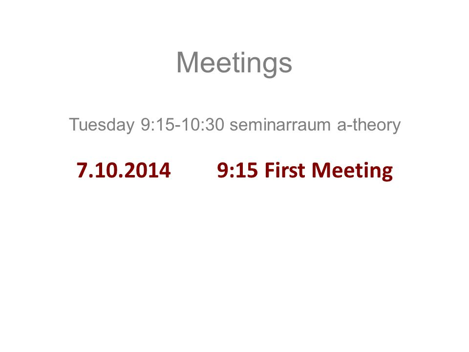 Meetings Tuesday 9:15-10:30 seminarraum a-theory 7.10.2014 9:15 First Meeting