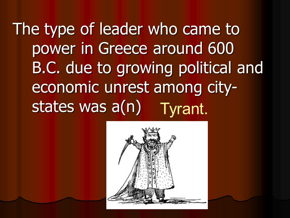 The type of leader who came to power in Greece around 600 B.C. due to growing political and economic unrest among city- states was a(n) Tyrant.