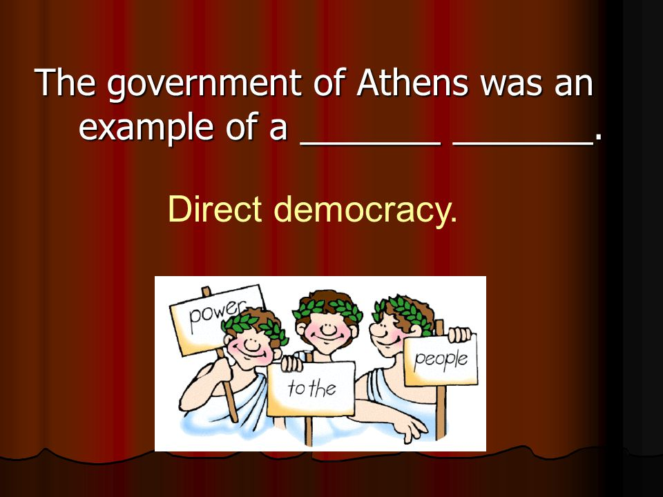 The government of Athens was an example of a _______ _______. Direct democracy.