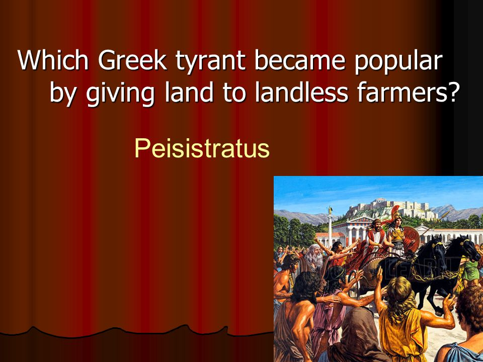 Which Greek tyrant became popular by giving land to landless farmers? Peisistratus