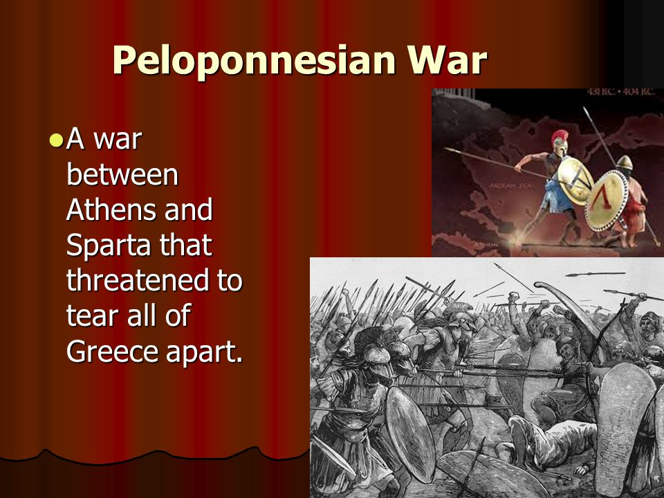 Peloponnesian War A war between Athens and Sparta that threatened to tear all of Greece apart.