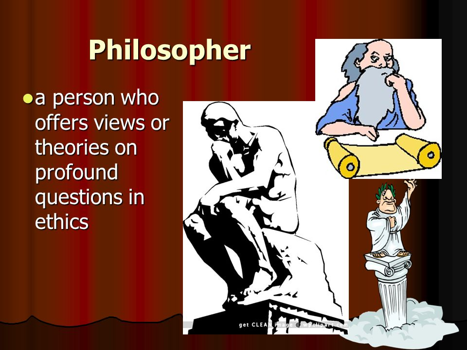 Philosopher a person who offers views or theories on profound questions in ethics a person who offers views or theories on profound questions in ethic