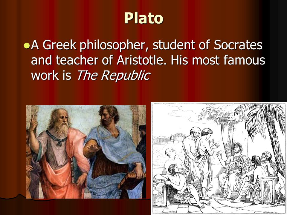 Plato A Greek philosopher, student of Socrates and teacher of Aristotle. His most famous work is The Republic A Greek philosopher, student of Socrates