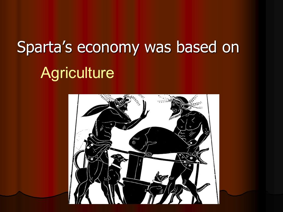 Sparta's economy was based on Agriculture