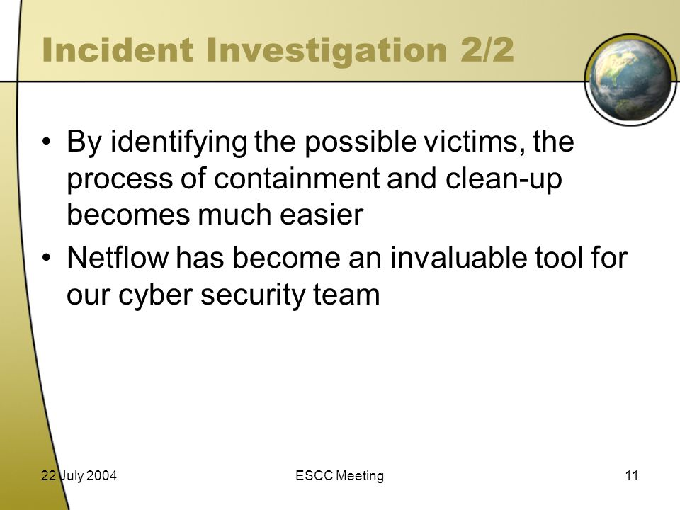 22 July 2004ESCC Meeting11 Incident Investigation 2/2 By identifying the possible victims, the process of containment and clean-up becomes much easier Netflow has become an invaluable tool for our cyber security team