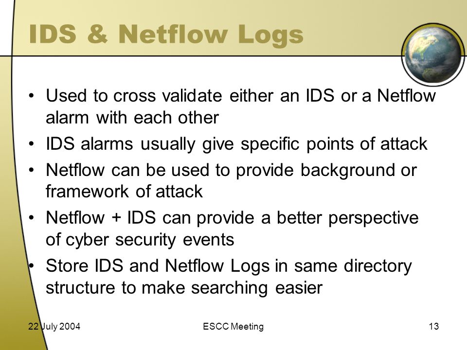 22 July 2004ESCC Meeting13 IDS & Netflow Logs Used to cross validate either an IDS or a Netflow alarm with each other IDS alarms usually give specific points of attack Netflow can be used to provide background or framework of attack Netflow + IDS can provide a better perspective of cyber security events Store IDS and Netflow Logs in same directory structure to make searching easier