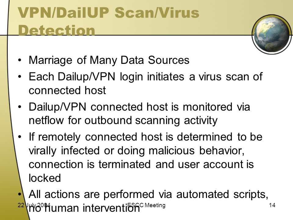 22 July 2004ESCC Meeting14 VPN/DailUP Scan/Virus Detection Marriage of Many Data Sources Each Dailup/VPN login initiates a virus scan of connected host Dailup/VPN connected host is monitored via netflow for outbound scanning activity If remotely connected host is determined to be virally infected or doing malicious behavior, connection is terminated and user account is locked All actions are performed via automated scripts, no human intervention
