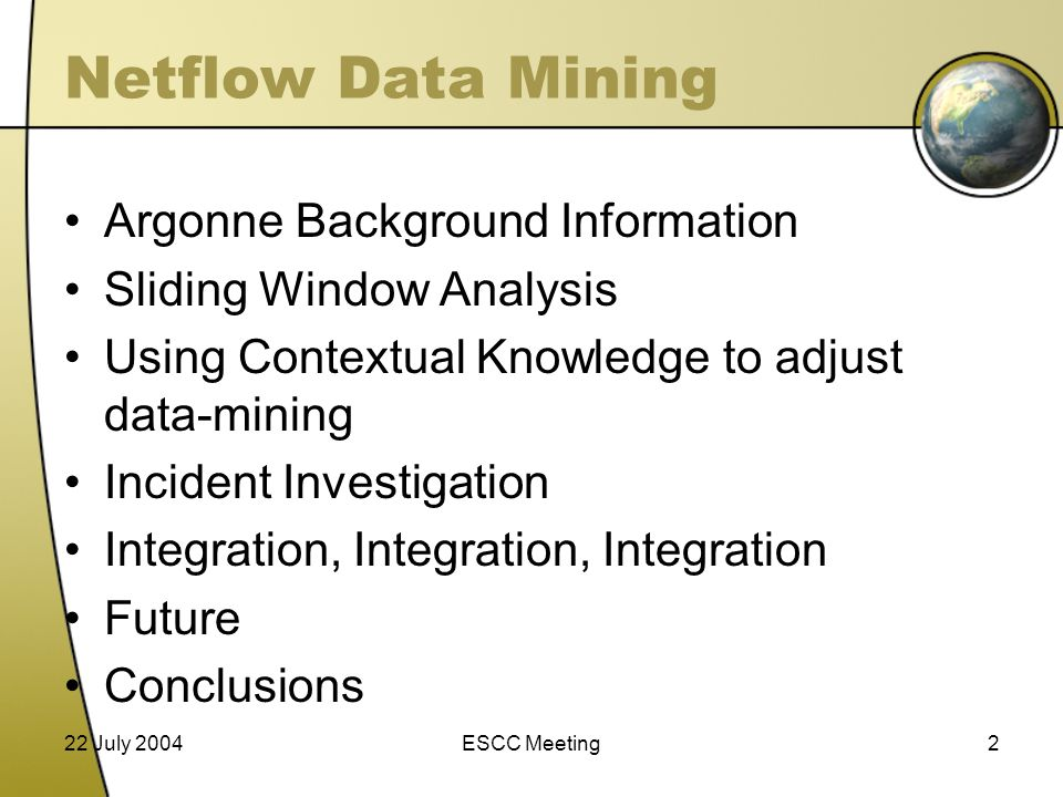 22 July 2004ESCC Meeting2 Netflow Data Mining Argonne Background Information Sliding Window Analysis Using Contextual Knowledge to adjust data-mining Incident Investigation Integration, Integration, Integration Future Conclusions