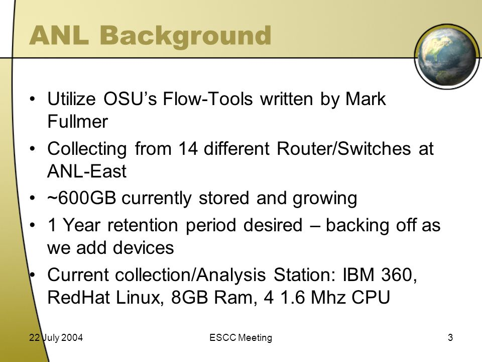 22 July 2004ESCC Meeting3 ANL Background Utilize OSU's Flow-Tools written by Mark Fullmer Collecting from 14 different Router/Switches at ANL-East ~600GB currently stored and growing 1 Year retention period desired – backing off as we add devices Current collection/Analysis Station: IBM 360, RedHat Linux, 8GB Ram, 4 1.6 Mhz CPU