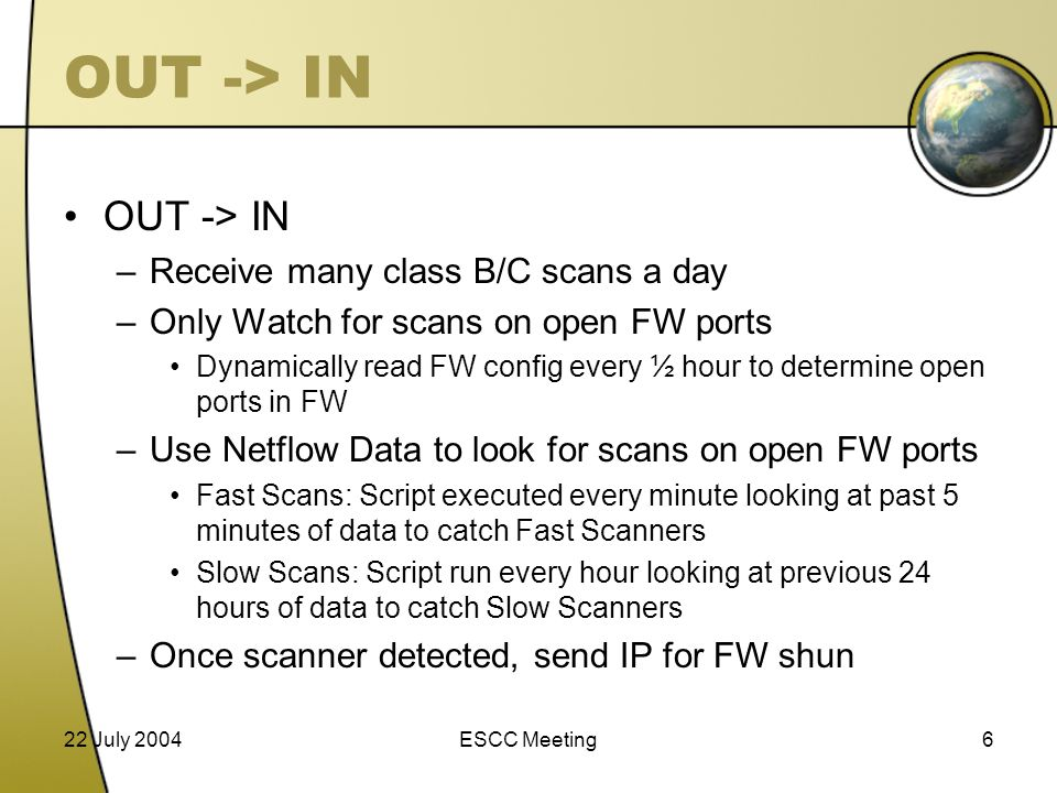 22 July 2004ESCC Meeting6 OUT -> IN –Receive many class B/C scans a day –Only Watch for scans on open FW ports Dynamically read FW config every ½ hour to determine open ports in FW –Use Netflow Data to look for scans on open FW ports Fast Scans: Script executed every minute looking at past 5 minutes of data to catch Fast Scanners Slow Scans: Script run every hour looking at previous 24 hours of data to catch Slow Scanners –Once scanner detected, send IP for FW shun