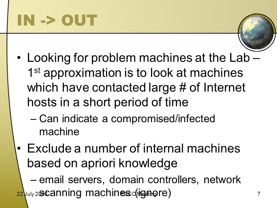 22 July 2004ESCC Meeting7 IN -> OUT Looking for problem machines at the Lab – 1 st approximation is to look at machines which have contacted large # of Internet hosts in a short period of time –Can indicate a compromised/infected machine Exclude a number of internal machines based on apriori knowledge –email servers, domain controllers, network scanning machines (ignore)