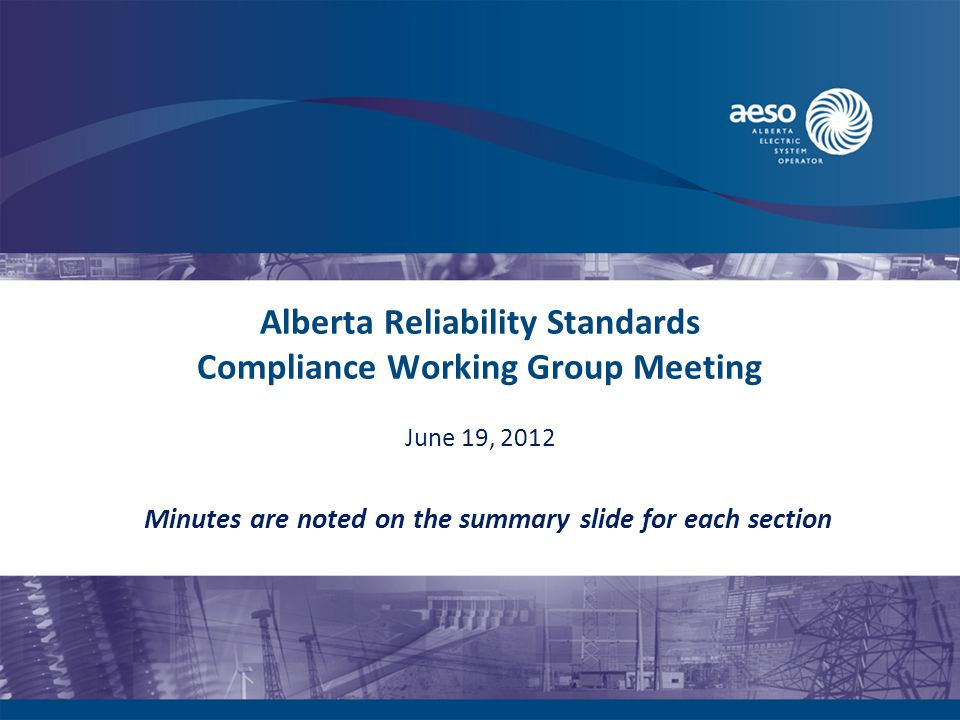 Alberta Reliability Standards Compliance Working Group Meeting Minutes are noted on the summary slide for each section June 19, 2012