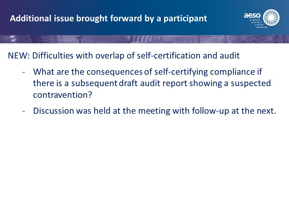 Additional issue brought forward by a participant NEW: Difficulties with overlap of self-certification and audit -What are the consequences of self-certifying compliance if there is a subsequent draft audit report showing a suspected contravention.