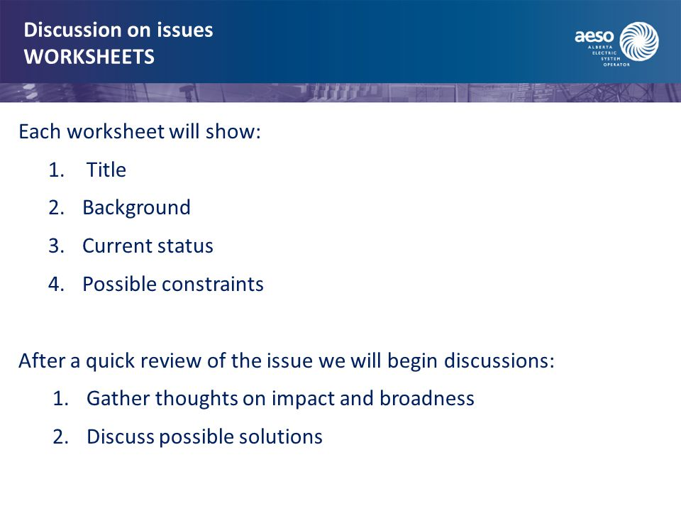 Discussion on issues WORKSHEETS Each worksheet will show: 1.Title 2.Background 3.Current status 4.Possible constraints After a quick review of the issue we will begin discussions: 1.Gather thoughts on impact and broadness 2.Discuss possible solutions