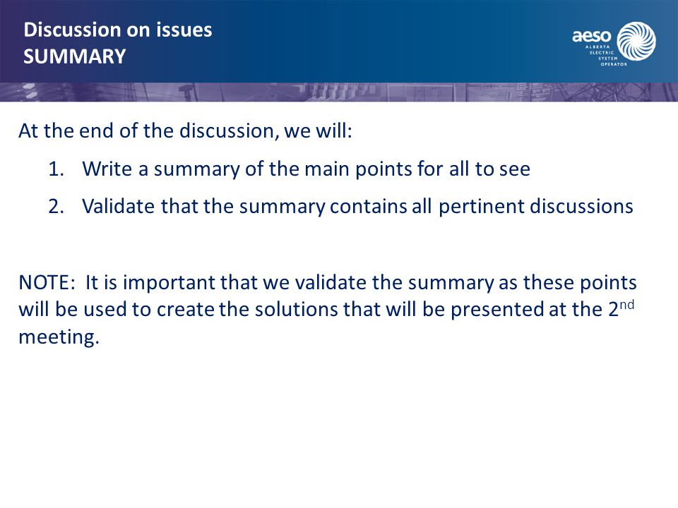 Discussion on issues SUMMARY At the end of the discussion, we will: 1.Write a summary of the main points for all to see 2.Validate that the summary contains all pertinent discussions NOTE: It is important that we validate the summary as these points will be used to create the solutions that will be presented at the 2 nd meeting.