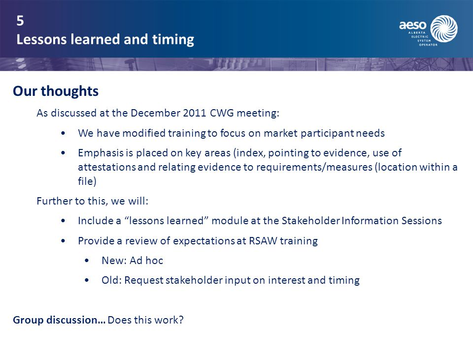 5 Lessons learned and timing Our thoughts As discussed at the December 2011 CWG meeting: We have modified training to focus on market participant needs Emphasis is placed on key areas (index, pointing to evidence, use of attestations and relating evidence to requirements/measures (location within a file) Further to this, we will: Include a lessons learned module at the Stakeholder Information Sessions Provide a review of expectations at RSAW training New: Ad hoc Old: Request stakeholder input on interest and timing Group discussion… Does this work