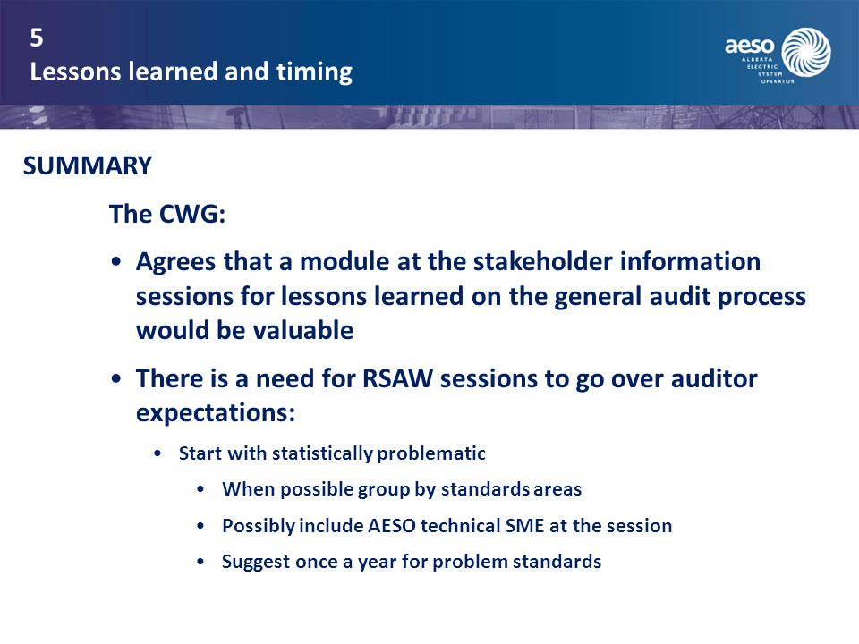 5 Lessons learned and timing SUMMARY The CWG: Agrees that a module at the stakeholder information sessions for lessons learned on the general audit process would be valuable There is a need for RSAW sessions to go over auditor expectations: Start with statistically problematic When possible group by standards areas Possibly include AESO technical SME at the session Suggest once a year for problem standards