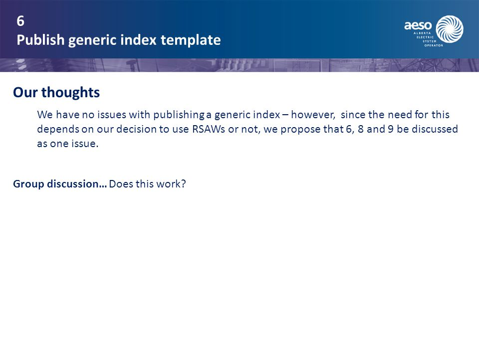 6 Publish generic index template Our thoughts We have no issues with publishing a generic index – however, since the need for this depends on our decision to use RSAWs or not, we propose that 6, 8 and 9 be discussed as one issue.