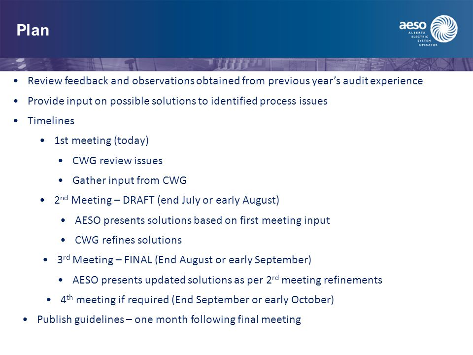 Plan Review feedback and observations obtained from previous year's audit experience Provide input on possible solutions to identified process issues Timelines 1st meeting (today) CWG review issues Gather input from CWG 2 nd Meeting – DRAFT (end July or early August) AESO presents solutions based on first meeting input CWG refines solutions 3 rd Meeting – FINAL (End August or early September) AESO presents updated solutions as per 2 rd meeting refinements 4 th meeting if required (End September or early October) Publish guidelines – one month following final meeting