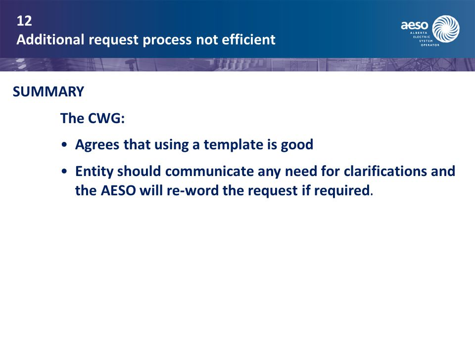 12 Additional request process not efficient SUMMARY The CWG: Agrees that using a template is good Entity should communicate any need for clarifications and the AESO will re-word the request if required.