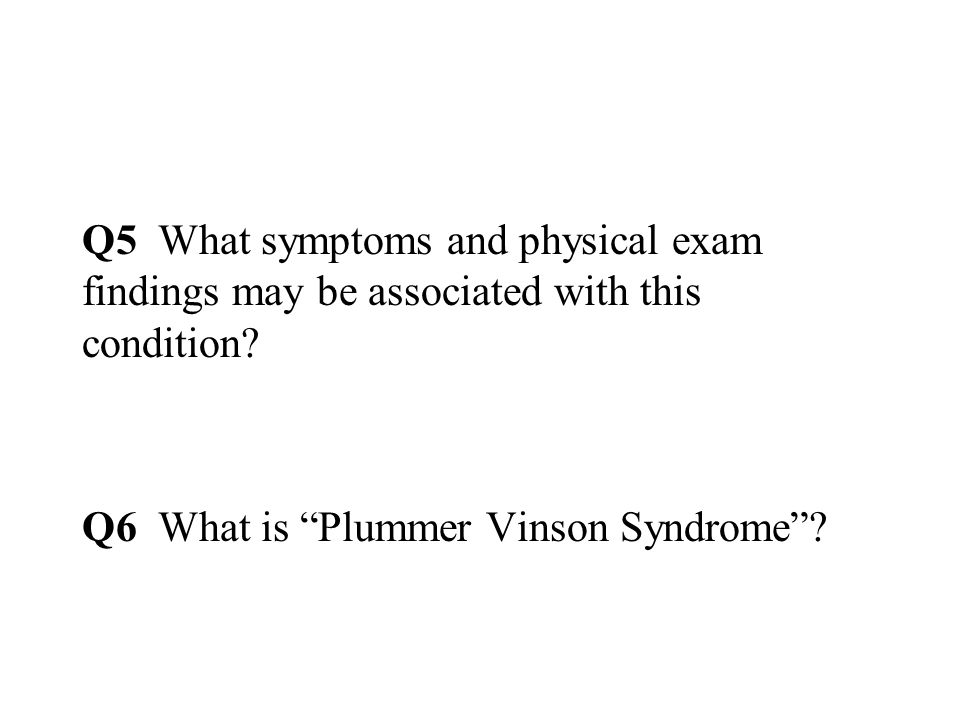 Q5 What symptoms and physical exam findings may be associated with this condition.