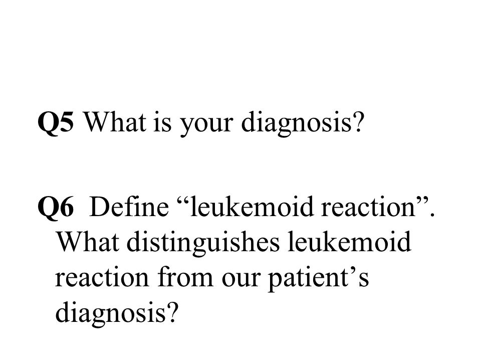 Q5 What is your diagnosis. Q6 Define leukemoid reaction .