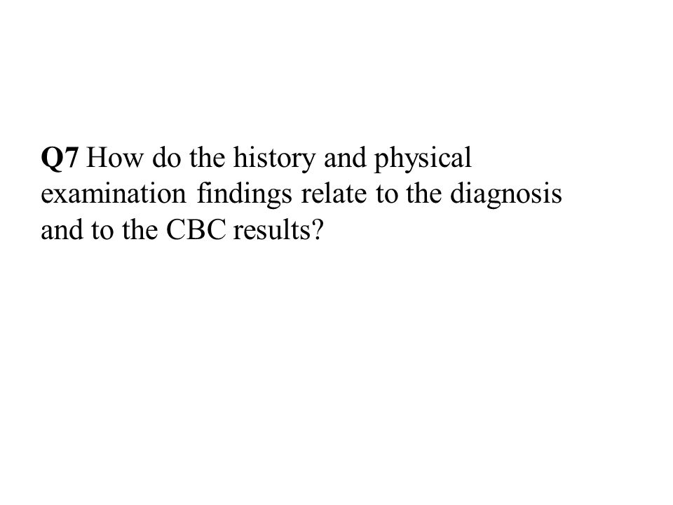 Q7 How do the history and physical examination findings relate to the diagnosis and to the CBC results