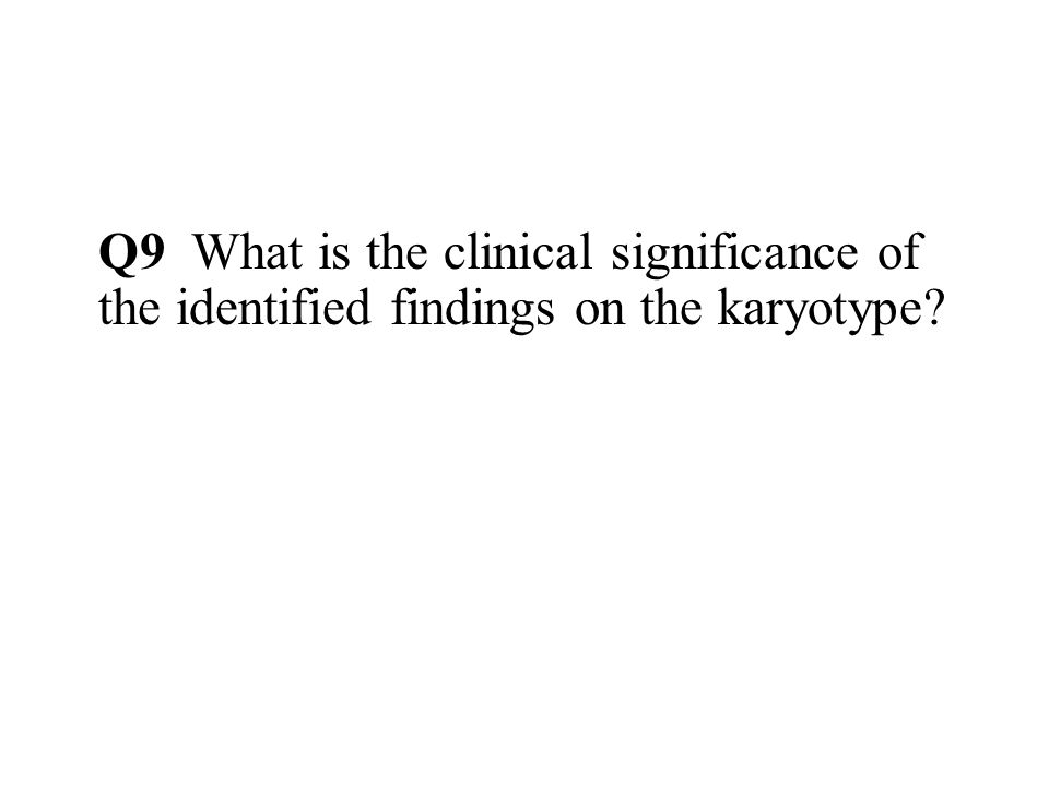 Q9 What is the clinical significance of the identified findings on the karyotype