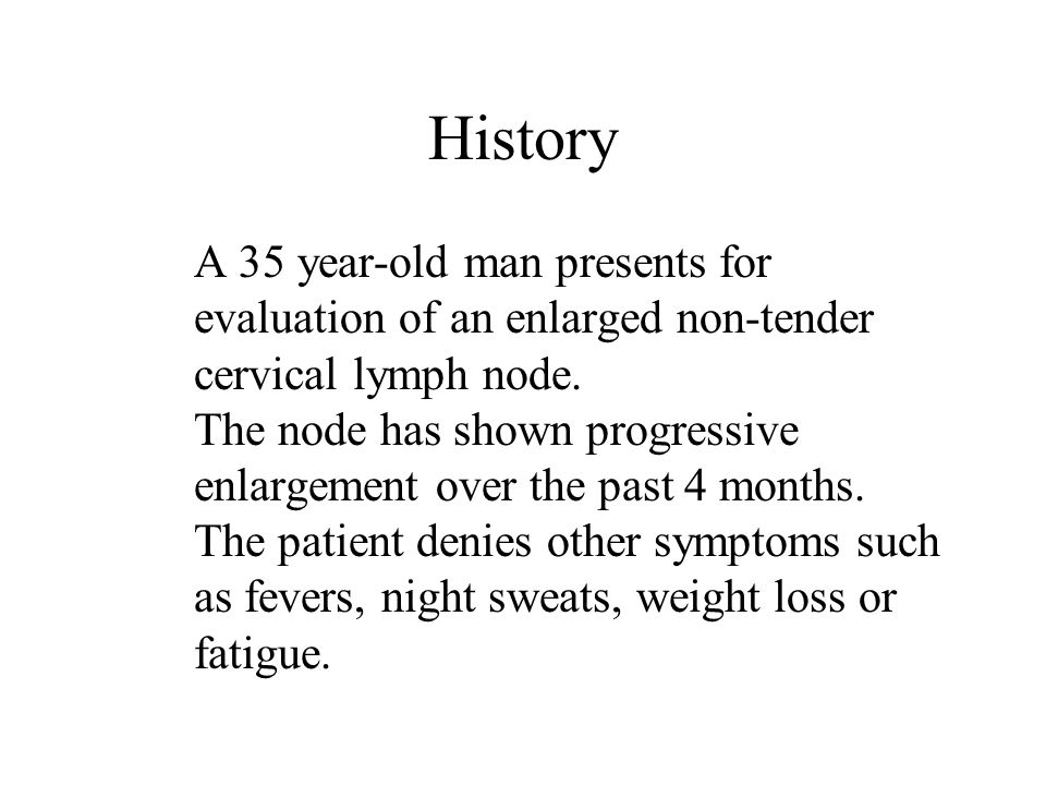History A 35 year-old man presents for evaluation of an enlarged non-tender cervical lymph node.