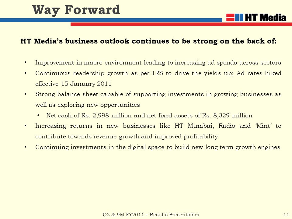 Q3 & 9M FY2011 – Results Presentation HT Media's business outlook continues to be strong on the back of: Improvement in macro environment leading to increasing ad spends across sectors Continuous readership growth as per IRS to drive the yields up; Ad rates hiked effective 15 January 2011 Strong balance sheet capable of supporting investments in growing businesses as well as exploring new opportunities Net cash of Rs.