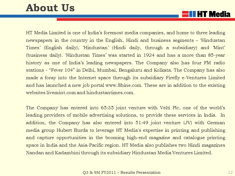 Q3 & 9M FY2011 – Results Presentation 12 About Us HT Media Limited is one of India's foremost media companies, and home to three leading newspapers in the country in the English, Hindi and business segments – 'Hindustan Times' (English daily), 'Hindustan' (Hindi daily, through a subsidiary) and 'Mint' (business daily).
