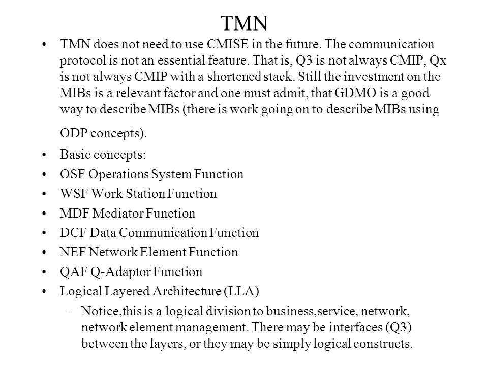 TMN TMN defines reference points and interfaces to the reference points: q3 -- Q3 (CMISE usually) qx -- Qx (CMISE with a shortened OSI-stack usually) x -- X (CMISE with security additions, FTAM, X.500) f -- F interface to WSF m -- propriatory management interface to a network element g -- interface to WSF, user interface, outside TMN Trials, Eurescom P408 PET-lab pan-European trials for SDH management using TMN.