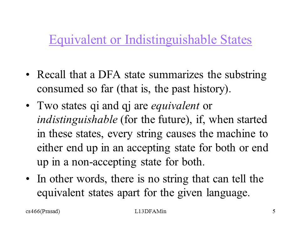 cs466(Prasad)L13DFAMin5 Equivalent or Indistinguishable States Recall that a DFA state summarizes the substring consumed so far (that is, the past history).
