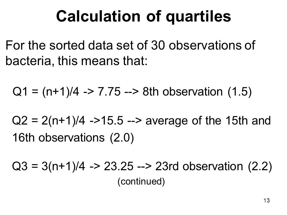 Calculation of quartiles For the sorted data set of 30 observations of bacteria, this means that: Q1 = (n+1)/4 -> 7.75 --> 8th observation (1.5) Q2 = 2(n+1)/4 ->15.5 --> average of the 15th and 16th observations (2.0) Q3 = 3(n+1)/4 -> 23.25 --> 23rd observation (2.2) (continued) 13