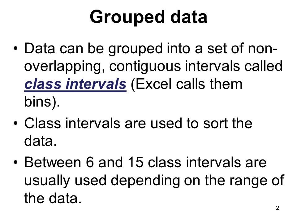 Grouped data Data can be grouped into a set of non- overlapping, contiguous intervals called class intervals (Excel calls them bins).