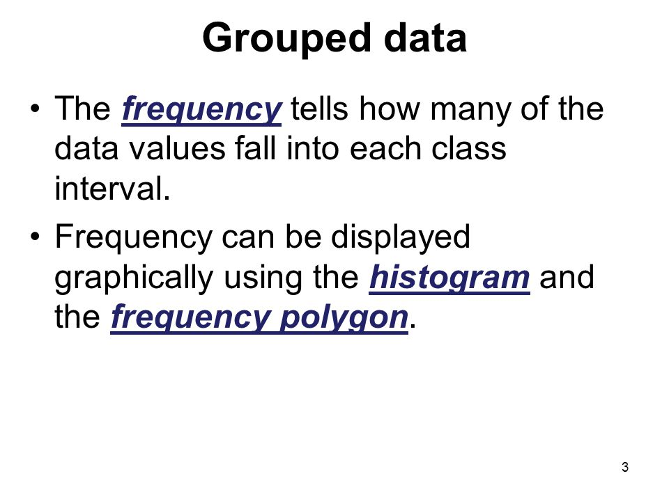 Grouped data The frequency tells how many of the data values fall into each class interval.