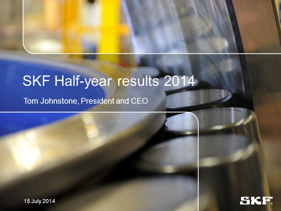 SKF Half-year results 2014 Tom Johnstone, President and CEO 15 July 2014