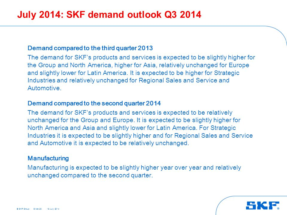 © SKF Group 15 July 2014 July 2014: SKF demand outlook Q3 2014 Slide 26 Demand compared to the third quarter 2013 The demand for SKF's products and services is expected to be slightly higher for the Group and North America, higher for Asia, relatively unchanged for Europe and slightly lower for Latin America.