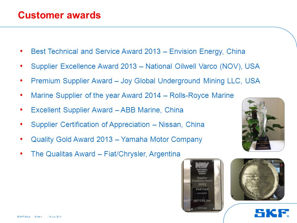 © SKF Group 15 July 2014 Customer awards Slide 4 Best Technical and Service Award 2013 – Envision Energy, China Supplier Excellence Award 2013 – National Oilwell Varco (NOV), USA Premium Supplier Award – Joy Global Underground Mining LLC, USA Marine Supplier of the year Award 2014 – Rolls-Royce Marine Excellent Supplier Award – ABB Marine, China Supplier Certification of Appreciation – Nissan, China Quality Gold Award 2013 – Yamaha Motor Company The Qualitas Award – Fiat/Chrysler, Argentina