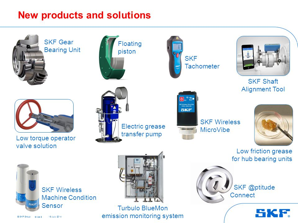 © SKF Group 15 July 2014 New products and solutions Slide 5 SKF Wireless MicroVibe SKF Wireless Machine Condition Sensor SKF @ptitude Connect SKF Shaft Alignment Tool Low friction grease for hub bearing units SKF Gear Bearing Unit Floating piston Electric grease transfer pump SKF Tachometer Low torque operator valve solution Turbulo BlueMon emission monitoring system