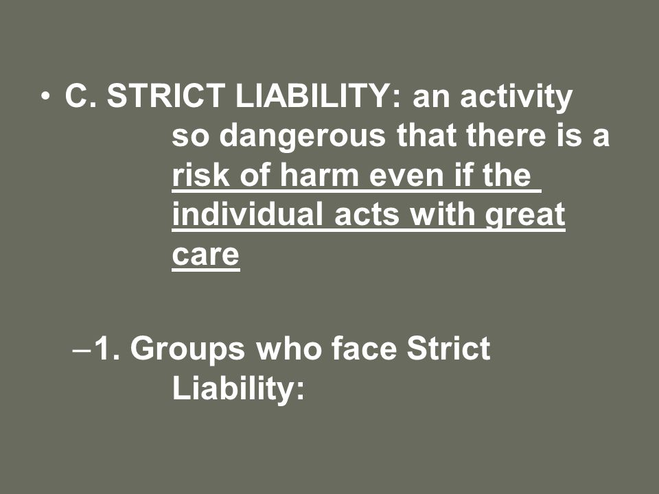 C. STRICT LIABILITY: an activity so dangerous that there is a risk of harm even if the individual acts with great care –1. Groups who face Strict Liab