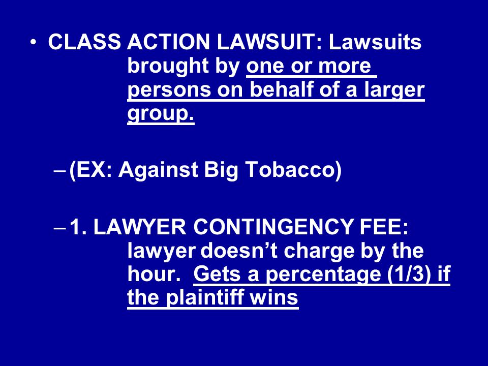 CLASS ACTION LAWSUIT: Lawsuits brought by one or more persons on behalf of a larger group. –(EX: Against Big Tobacco) –1. LAWYER CONTINGENCY FEE: lawy