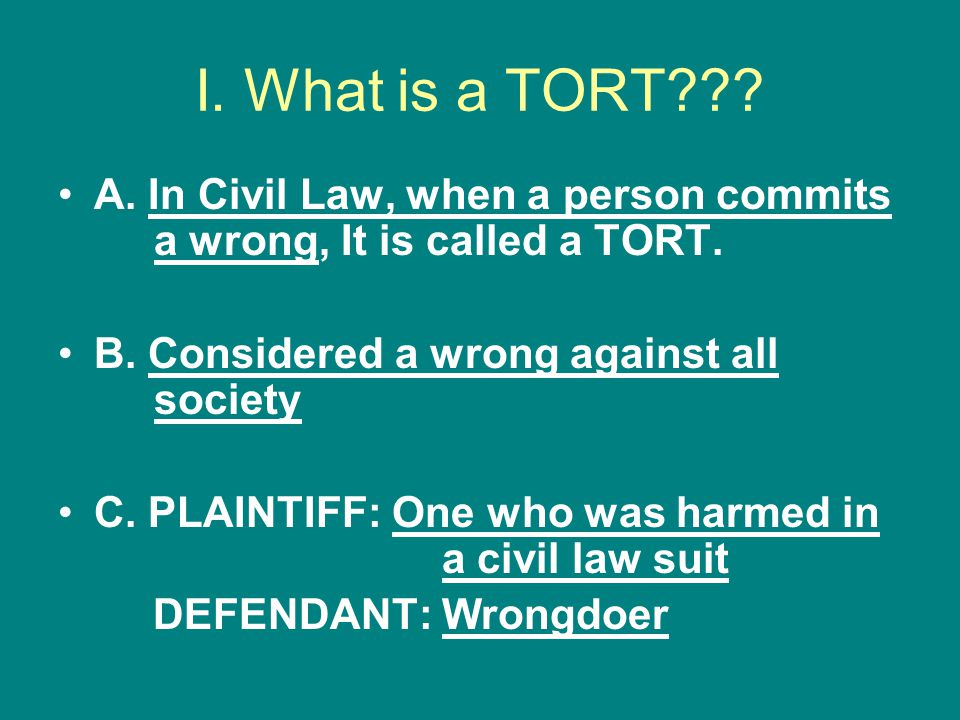 I. What is a TORT??? A. In Civil Law, when a person commits a wrong, It is called a TORT. B. Considered a wrong against all society C. PLAINTIFF: One